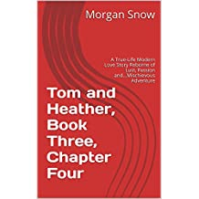 Tom and Heather, Book Three, Chapter Four: A True-Life Modern Love Story Reborne of Lust, Passion and...Mischievous Adventure (Tom and Heather, A Trilogy 3)