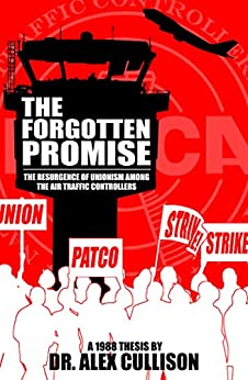 The Forgotten Promise: The Resurgence of Unionism Among the Air Traffic Controllers by [Cullison, Alex]