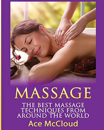 Massage: The Best Massage Techniques From Around The World (Massage Techniques & Massage Therapies from Around)