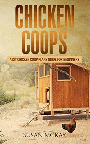 Chicken Coops: A DIY Chicken Coop Plans Guide For Beginners by [McKay, Susan]