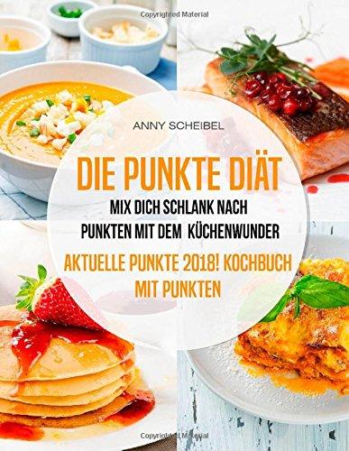 Die Punkte Diät: Mix dich schlank nach Punkten mit dem Küchenwunder, Aktuelle Punkte 2018! Kochbuch mit Punkten