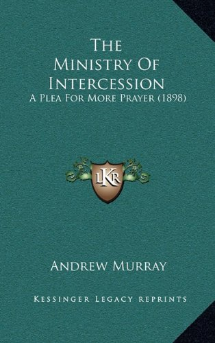 The Ministry Of Intercession: A Plea For More Prayer (1898)