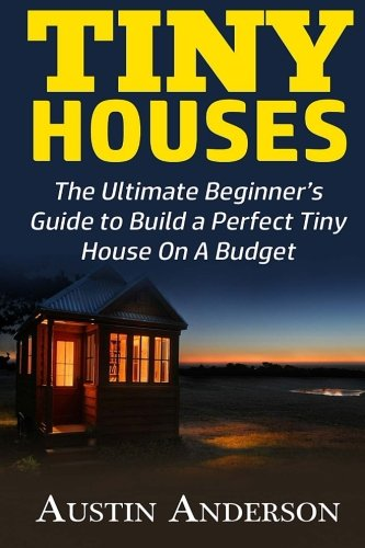Tiny Houses: The Ultimate Beginner's Guide to Build a Perfect Tiny House On A Budget pdf epub
