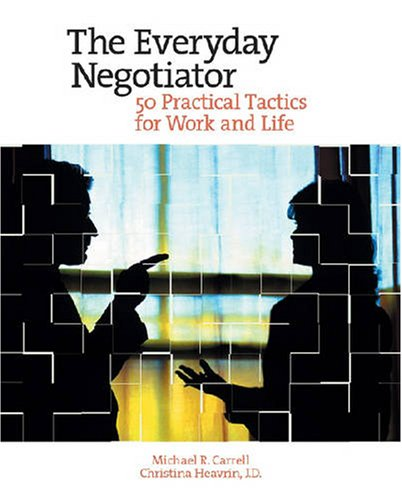 The Everyday Negotiator: 50 Practical Tactics for Work and Life Michael Carrell