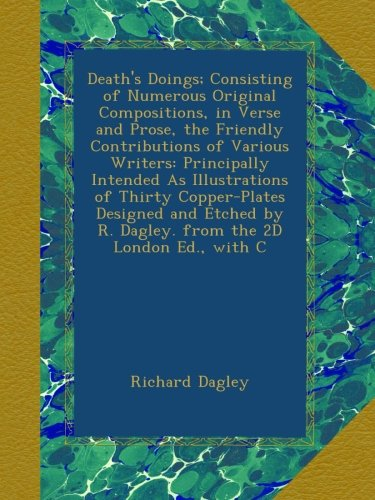 Death's Doings; Consisting of Numerous Original Compositions, in Verse and Prose, the Friendly Contributions of Various Writers: Principally Intended ... by R. Dagley. from the 2D London Ed., with C ebook
