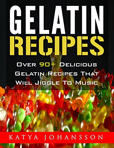 Gelatin Recipes: Over 90+ Delicious Gelatin Recipes That Will Jiggle To Music by Katya Johansson