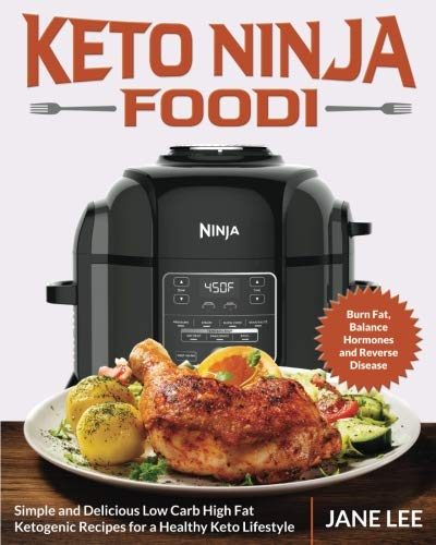 Keto Ninja Foodi: Simple and Delicious Low Carb High Fat Ketogenic Recipes for a Healthy Keto Lifestyle (Burn Fat, Balance Hormones and Reverse Disease) by Jane Lee