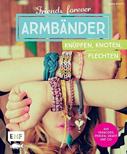 Friends forever - Armbänder knüpfen, knoten, flechten: Aus Paracord, Perlen, Draht und Co.