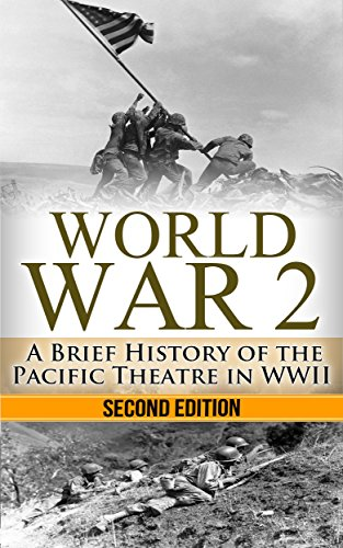 World War 2: Pacific Theatre: A Brief History of the Pacific Theatre in WWII (World War 2, WWII, WW2, Pacific Theatre, history, Japan Invasion, Pearl Harbor, Hiroshima Book 1)