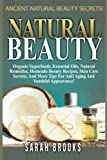 Natural Beauty - Sarah Brooks: Ancient Natural Beauty Secrets! Organic Superfoods, Essential Oils, Natural Remedies, Homemade Beauty Recipes, Skin ... Tips For Anti-Aging And Youthful Appearance!