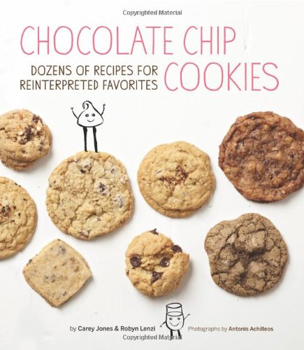 Chocolate Chip Cookies: Dozens of Recipes for Reinterpreted Favorites by Carey Jones, Robyn Lenzi