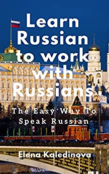 Learn Russian to work with Russians: The Easy Way To Speak Russian by [Kaledinova, Elena]