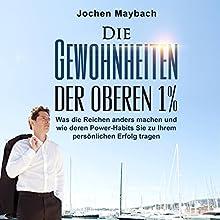 Die Gewohnheiten der oberen 1%: Was die Reichen anders machen und wie deren Power-Habits Sie zu Ihrem persönlichen Erfolg tragen Hörbuch von Jochen Maybach Gesprochen von: Holger Bergner