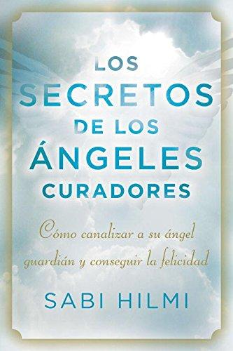 Los secretos de los angeles curadores: Como canalizar a su angel guardian y conseguir la felicidad (Spanish Edition) [Sabi Hilmi] (Tapa Blanda)