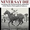 Never Say Die: A Kentucky Colt, the Epsom Derby, and the Rise of the Modern Thoroughbred Industry Audiobook by James Nicholson Narrated by John Chester