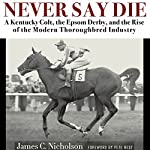 Never Say Die: A Kentucky Colt, the Epsom Derby, and the Rise of the Modern Thoroughbred Industry | James Nicholson