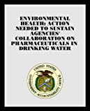 Environmental Health: Action Needed to Sustain Agencies' Collaboration on Pharmaceuticals in Drinking Water