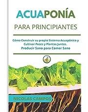 ACUAPONÍA PARA PRINCIPIANTES: Cómo Construir su propio Sistema Acuapónico y Cultivar Peces y Plantas Juntos. Producir Sano para Comer Sano