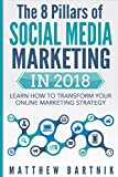 The 8 Pillars of Social Media Marketing in 2018: Learn How to Transform Your Online Marketing Strategy For Maximum Growth with Minimum Investment. Facebook, Twitter, LinkedIn, Youtube, Instagram +More