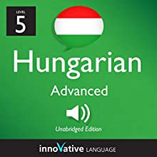 Learn Hungarian - Level 5: Advanced Hungarian, Volume 1: Lessons 1-25 Audiobook by  Innovative Language Learning LLC Narrated by  HungarianPod101.com