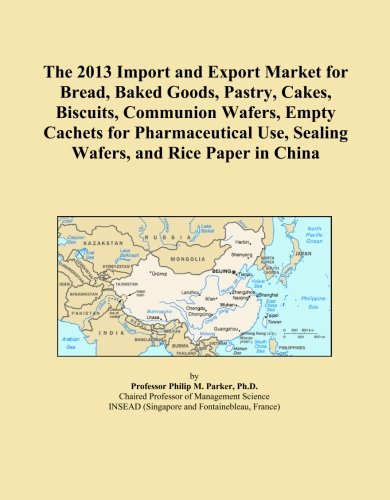 The 2013 Import And Export Market For Bread  Baked Goods  Pastry  Cakes  Biscuits  Communion Wafers  Empty Cachets For Pharmaceutical Use  Sealing Wafers  And Rice Paper In China