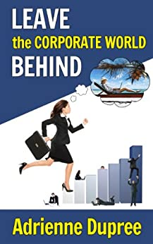 Leave The Corporate World Behind by [Dupree, Adrienne]
