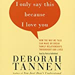 I Only Say This Because I Love You: How the Way We Talk Can Make or Break Family Relationships Throughout Our Lives | Deborah Tannen
