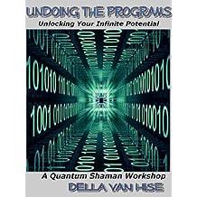 Undoing the Programs: Unlocking Your Infinite Potential (Quantum Shaman Workshops)