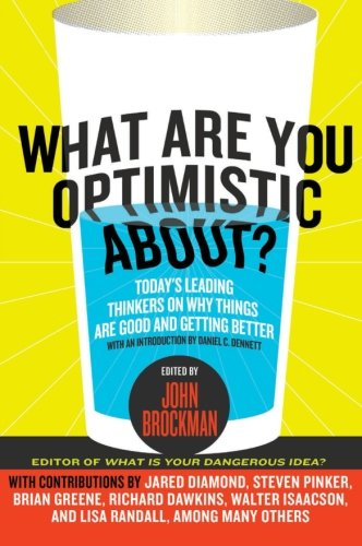 What Are You Optimistic About?: Today's Leading Thinkers on Why Things Are Good and Getting Better (Edge Question Series