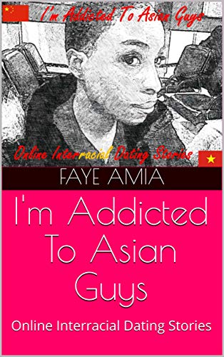 I'm Addicted To Asian Guys: Online Interracial AMBW Dating Love Stories by Faye Amia