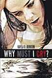 Why Must I Cry?, Kayla D. Johnson, 1462050263