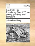 A Letter to His Excellency Count ***, on Poetry, Painting, and Sculpture, John Glen King, 117076195X