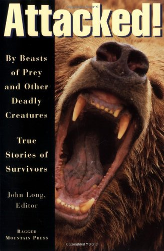 Attacked!: By Beasts of Prey and Other Deadly Creatures, True Stories of Survivors