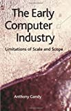 The Early Computer Industry : Limitation of Scale and Scope, Gandy, Anthony, 0230389104