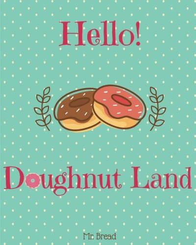 Hello! Doughnut Land: Discover 500 Delicious Doughnut Recipes Today! (Doughnut Cookbook, Doughnut Recipe, Doughnut Recipe Books, Breakfast Doughnuts, Homemade Doughnuts, Doughnut Book) (Volume 1)