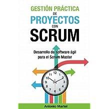 Gestión Práctica de Proyectos Con Scrum: Desarrollo de Software Ágil Para El Scrum Master