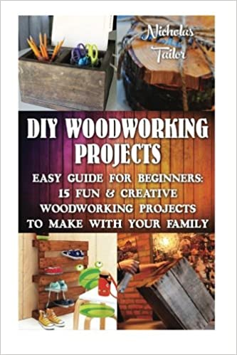 Diy Woodworking Projects Easy Guide For Beginners 15 Fun Creative Woodworkin Diy Decorating Projects Woodworking Basics Diy Woodworking Diy Projects Diy Project Household Woodcraft Amazon Co Uk Tailor Nicholas 9781517097578 Books