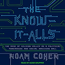 The Know-It-Alls: The Rise of Silicon Valley as a Political Powerhouse and Social Wrecking Ball Audiobook by Noam Cohen Narrated by Adam Grupper