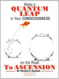 Make A Quantum Leap in Your Consciousness on the Road to Ascension, Richard A. Huntoon, 1463410514