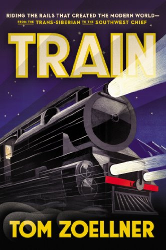 Train: Riding the Rails That Created the Modern World—from the Trans-Siberian to the Southwest Chief