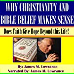 Why Christianity and Bible-Belief Makes Sense: Does Faith Give Hope Beyond this Life? | James M. Lowrance