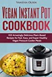 Vegan Instant Pot Cookbook: 100 Amazingly Delicious Plant-Based Recipes for Fast, Easy, and Super Healthy Vegan Pressure Cooker Meals