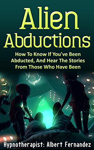 Alien Abductions: How to Know If You've Been Abducted & Hear the Stories of Those Who Have (Aliens, Abductions, UFOs, Extraterrestrial, ET, unexplained, saucers, ufo)