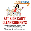 Fat Kids Can't Clean Chimneys: How to Turn Your Sack of Lazy into Works Like Crazy (Wicked StepMomster Guides) (Volume 1)