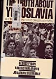 The Truth about Yugoslavia : Why Working People Should Oppose Intervention, Fyson, George and Malapanis, Argiris, 087348777X