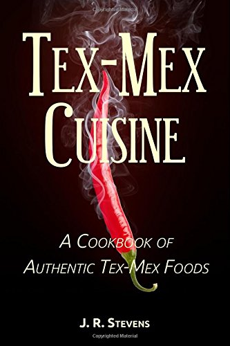 Tex-Mex Cuisine: A Cookbook of Authentic Tex-Mex Foods by J.R. Stevens