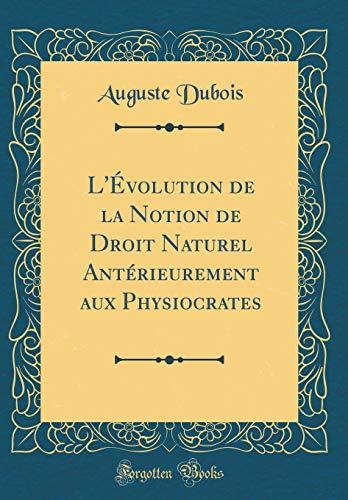 L'Évolution de la Notion de Droit Naturel Antérieurement Aux Physiocrates (Classic Reprint)