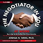 The Negotiator in You: At Work: Tips to Help You Get the Most Out of Every Interaction | Joshua N. Weiss