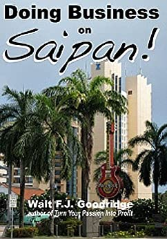 Doing Business on Saipan: A step-by-step guide for finding opportunity, launching a business and profiting in the US Commonwealth of the Northern Mariana Islands by [Goodridge, Walt F.J.]