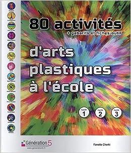 Amazon Fr 80 Activites D Arts Plastiques A L Ecole Gabarits Et Fiches Outils Cycle 1 Cycle 2 Cycle 3 Cherki Fanette Livres